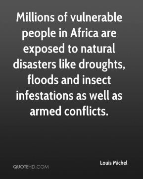 Louis Michel  - Millions of vulnerable people in Africa are exposed to natural disasters like droughts, floods and insect infestations as well as armed conflicts.