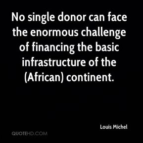 Louis Michel  - No single donor can face the enormous challenge of financing the basic infrastructure of the (African) continent.