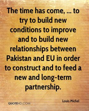 Louis Michel  - The time has come, ... to try to build new conditions to improve and to build new relationships between Pakistan and EU in order to construct and to feed a new and long-term partnership.