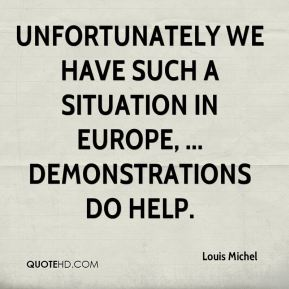 Louis Michel  - Unfortunately we have such a situation in Europe, ... Demonstrations do help.