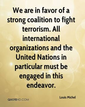 Louis Michel  - We are in favor of a strong coalition to fight terrorism. All international organizations and the United Nations in particular must be engaged in this endeavor.