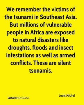 Louis Michel  - We remember the victims of the tsunami in Southeast Asia. But millions of vulnerable people in Africa are exposed to natural disasters like droughts, floods and insect infestations as well as armed conflicts. These are silent tsunamis.