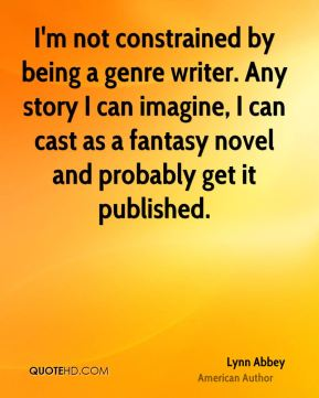 I'm not constrained by being a genre writer. Any story I can imagine, I can cast as a fantasy novel and probably get it published.