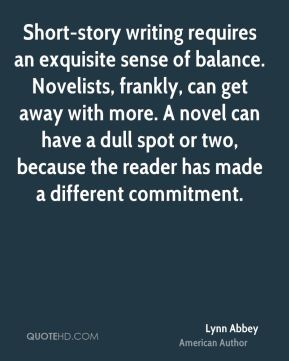 Short-story writing requires an exquisite sense of balance. Novelists, frankly, can get away with more. A novel can have a dull spot or two, because the reader has made a different commitment.