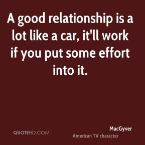 A good relationship is a lot like a car, it'll work if you put some effort into it.
