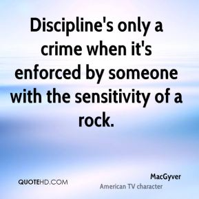 MacGyver  - Discipline's only a crime when it's enforced by someone with the sensitivity of a rock.