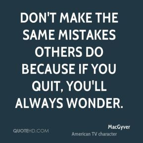Don't make the same mistakes others do because if you quit, you'll always wonder.