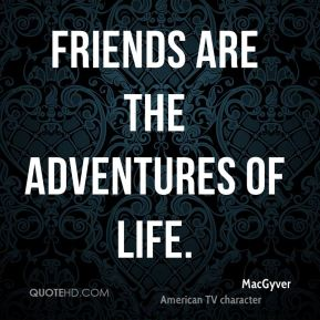 Friends are the adventures of life.