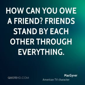 How can you owe a friend? Friends stand by each other through everything.