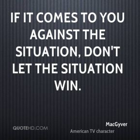 If it comes to you against the situation, don't let the situation win.
