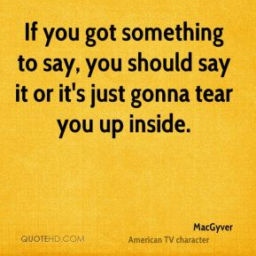 If you got something to say, you should say it or it's just gonna tear you up inside.
