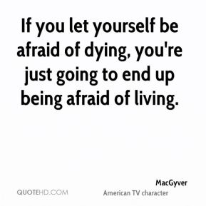 If you let yourself be afraid of dying, you're just going to end up being afraid of living.