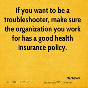 If you want to be a troubleshooter, make sure the organization you work for has a good health insurance policy.