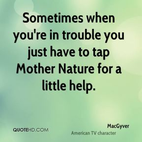 Sometimes when you're in trouble you just have to tap Mother Nature for a little help.