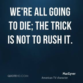 We're all going to die; the trick is not to rush it.