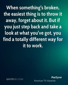 When something's broken, the easiest thing is to throw it away, forget about it. But if you just step back and take a look at what you've got, you find a totally different way for it to work.