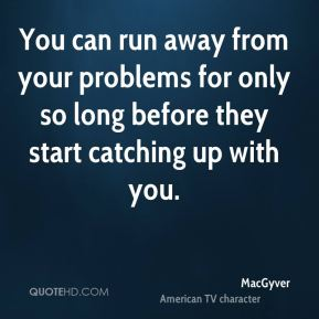 MacGyver  - You can run away from your problems for only so long before they start catching up with you.