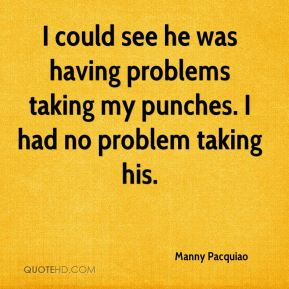 Manny Pacquiao  - I could see he was having problems taking my punches. I had no problem taking his.