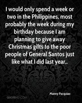 Manny Pacquiao  - I would only spend a week or two in the Philippines, most probably the week during my birthday because I am planning to give away Christmas gifts to the poor people of General Santos just like what I did last year.
