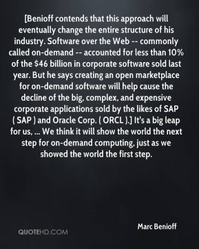 Marc Benioff  - [Benioff contends that this approach will eventually change the entire structure of his industry. Software over the Web -- commonly called on-demand -- accounted for less than 10% of the $46 billion in corporate software sold last year. But he says creating an open marketplace for on-demand software will help cause the decline of the big, complex, and expensive corporate applications sold by the likes of SAP ( SAP ) and Oracle Corp. ( ORCL ).] It's a big leap for us, ... We think it will show the world the next step for on-demand computing, just as we showed the world the first step.