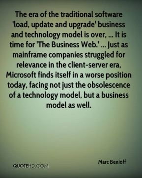 The era of the traditional software 'load, update and upgrade' business and technology model is over, ... It is time for 'The Business Web.' ... Just as mainframe companies struggled for relevance in the client-server era, Microsoft finds itself in a worse position today, facing not just the obsolescence of a technology model, but a business model as well.