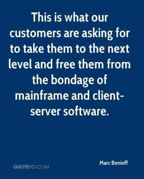 This is what our customers are asking for to take them to the next level and free them from the bondage of mainframe and client-server software.
