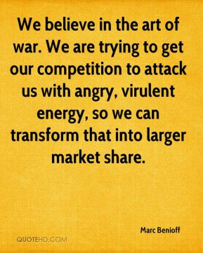 Marc Benioff  - We believe in the art of war. We are trying to get our competition to attack us with angry, virulent energy, so we can transform that into larger market share.