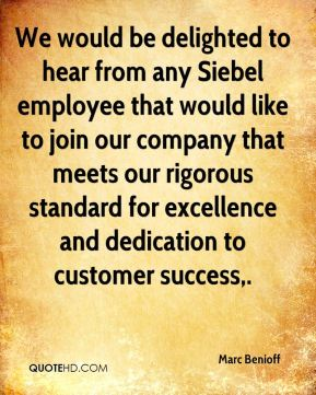 We would be delighted to hear from any Siebel employee that would like to join our company that meets our rigorous standard for excellence and dedication to customer success.