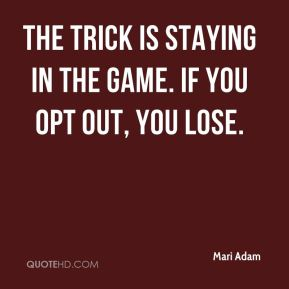 Mari Adam  - The trick is staying in the game. If you opt out, you lose.