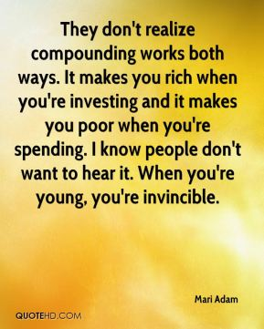 Mari Adam  - They don't realize compounding works both ways. It makes you rich when you're investing and it makes you poor when you're spending. I know people don't want to hear it. When you're young, you're invincible.