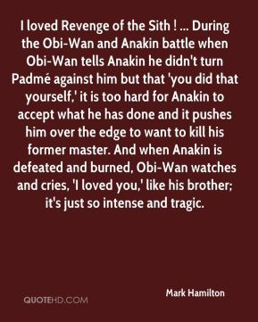 Mark Hamilton  - I loved Revenge of the Sith ! ... During the Obi-Wan and Anakin battle when Obi-Wan tells Anakin he didn't turn Padmé against him but that 'you did that yourself,' it is too hard for Anakin to accept what he has done and it pushes him over the edge to want to kill his former master. And when Anakin is defeated and burned, Obi-Wan watches and cries, 'I loved you,' like his brother; it's just so intense and tragic.
