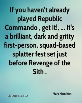 Mark Hamilton  - If you haven't already played Republic Commando , get it!, ... It's a brilliant, dark and gritty first-person, squad-based splatter fest set just before Revenge of the Sith .