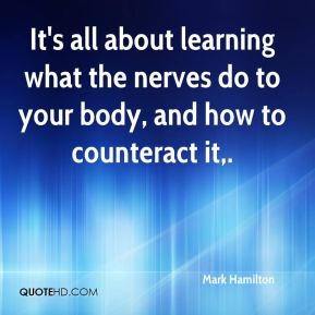 Mark Hamilton  - It's all about learning what the nerves do to your body, and how to counteract it.