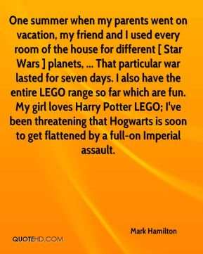 Mark Hamilton  - One summer when my parents went on vacation, my friend and I used every room of the house for different [ Star Wars ] planets, ... That particular war lasted for seven days. I also have the entire LEGO range so far which are fun. My girl loves Harry Potter LEGO; I've been threatening that Hogwarts is soon to get flattened by a full-on Imperial assault.