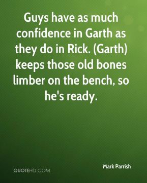 Mark Parrish  - Guys have as much confidence in Garth as they do in Rick. (Garth) keeps those old bones limber on the bench, so he's ready.