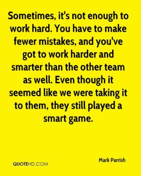 Mark Parrish  - Sometimes, it's not enough to work hard. You have to make fewer mistakes, and you've got to work harder and smarter than the other team as well. Even though it seemed like we were taking it to them, they still played a smart game.
