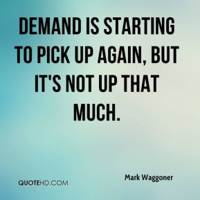 Mark Waggoner  - Demand is starting to pick up again, but it's not up that much.