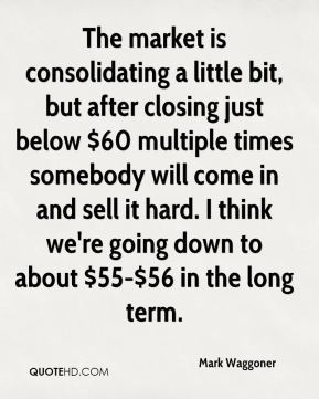 Mark Waggoner  - The market is consolidating a little bit, but after closing just below $60 multiple times somebody will come in and sell it hard. I think we're going down to about $55-$56 in the long term.