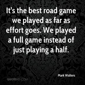 Mark Walters  - It's the best road game we played as far as effort goes. We played a full game instead of just playing a half.