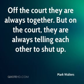 Mark Walters  - Off the court they are always together. But on the court, they are always telling each other to shut up.