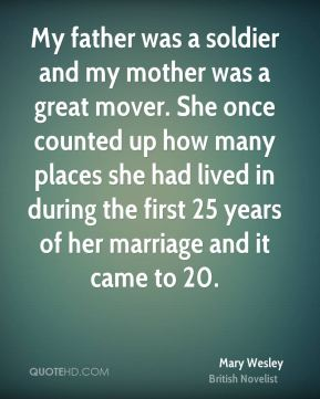 My father was a soldier and my mother was a great mover. She once counted up how many places she had lived in during the first 25 years of her marriage and it came to 20.