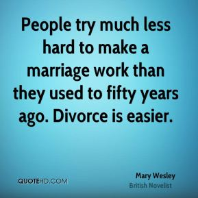People try much less hard to make a marriage work than they used to fifty years ago. Divorce is easier.