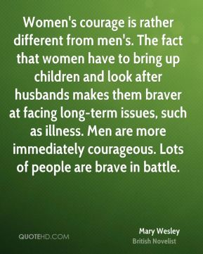 Women's courage is rather different from men's. The fact that women have to bring up children and look after husbands makes them braver at facing long-term issues, such as illness. Men are more immediately courageous. Lots of people are brave in battle.