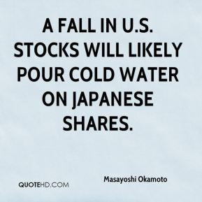 Masayoshi Okamoto  - A fall in U.S. stocks will likely pour cold water on Japanese shares.
