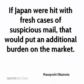 Masayoshi Okamoto  - If Japan were hit with fresh cases of suspicious mail, that would put an additional burden on the market.