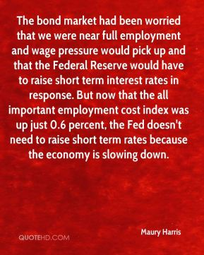 Maury Harris  - The bond market had been worried that we were near full employment and wage pressure would pick up and that the Federal Reserve would have to raise short term interest rates in response. But now that the all important employment cost index was up just 0.6 percent, the Fed doesn't need to raise short term rates because the economy is slowing down.