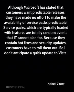 Michael Cherry  - Although Microsoft has stated that customers want predictable releases, they have made no effort to make the availability of service packs predictable. Service packs, which are typically loaded with features are totally random events that IT cannot plan for. Because they contain hot fixes and security updates, customers have to roll them out. So I don't anticipate a quick update to Vista.
