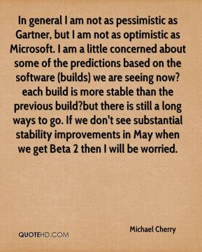 Michael Cherry  - In general I am not as pessimistic as Gartner, but I am not as optimistic as Microsoft. I am a little concerned about some of the predictions based on the software (builds) we are seeing now?each build is more stable than the previous build?but there is still a long ways to go. If we don't see substantial stability improvements in May when we get Beta 2 then I will be worried.