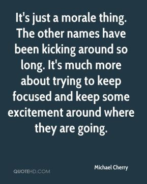 Michael Cherry  - It's just a morale thing. The other names have been kicking around so long. It's much more about trying to keep focused and keep some excitement around where they are going.