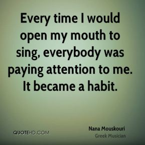 Every time I would open my mouth to sing, everybody was paying attention to me. It became a habit.